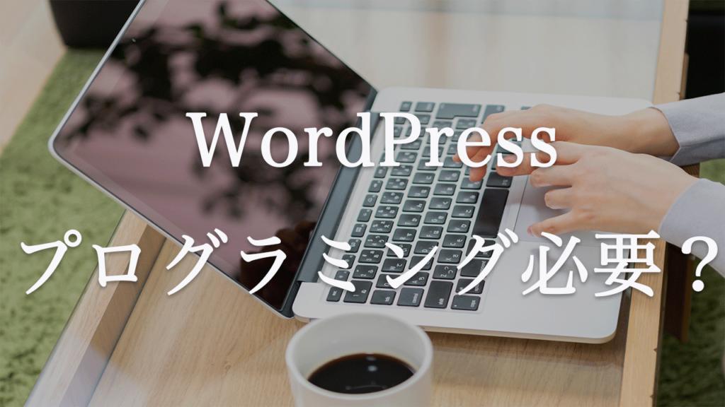 ワードプレスブログを作るのにプログラミングの知識は必要なのか?